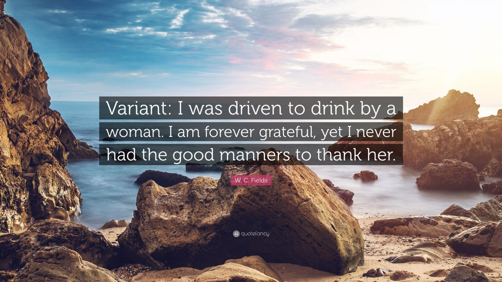 """W. C. Fields Quote: """"Variant: I was driven to drink by a woman. I am forever grateful, yet I never had the good manners to thank her."""""""