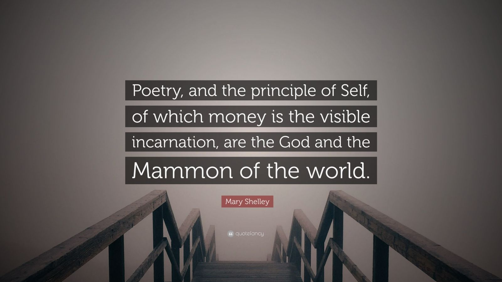"""Mary Shelley Quote: """"Poetry, and the principle of Self, of which money is the visible incarnation, are the God and the Mammon of the world."""""""