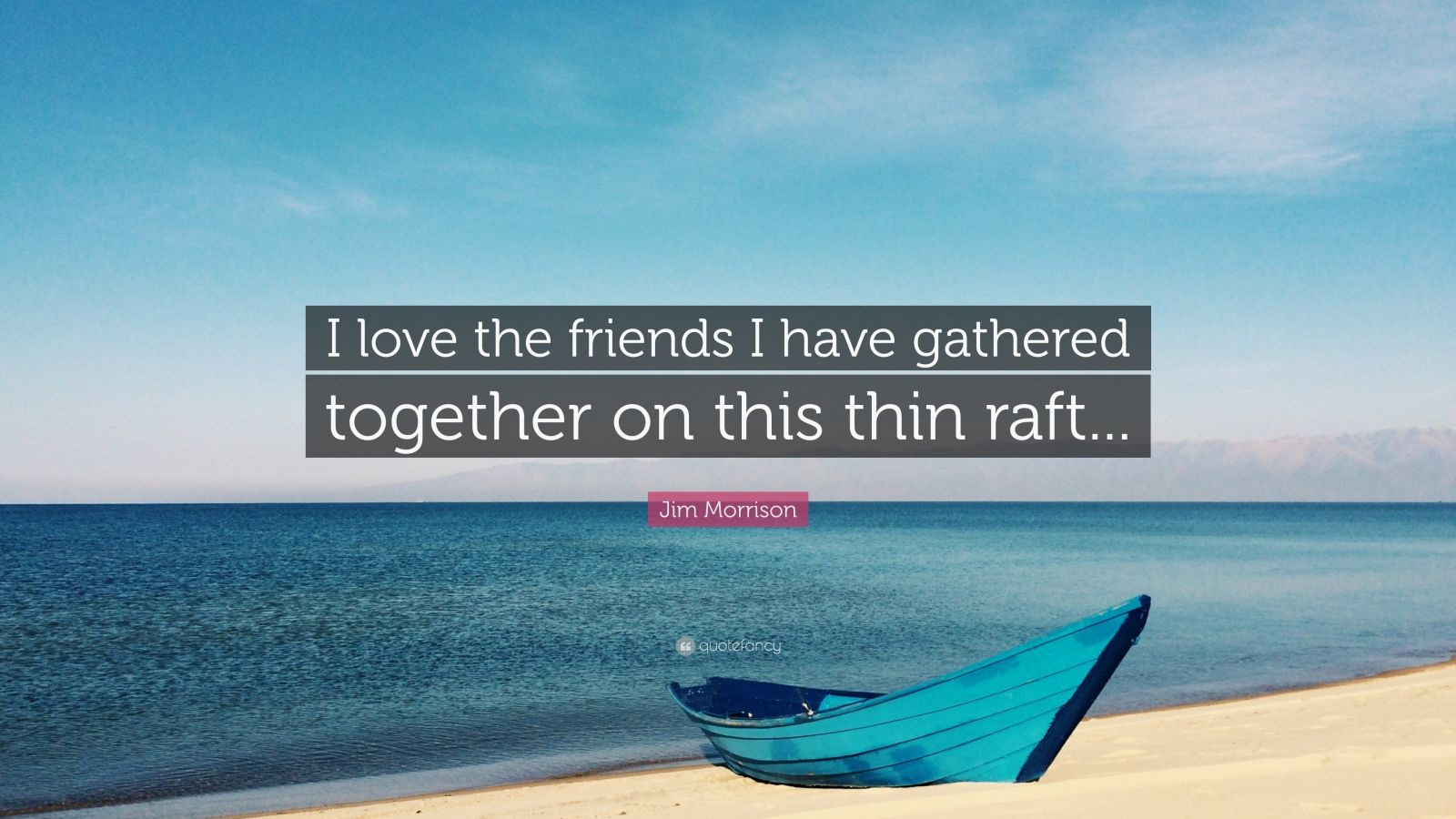 """Jim Morrison Quote: """"I love the friends I have gathered together on this thin raft..."""""""