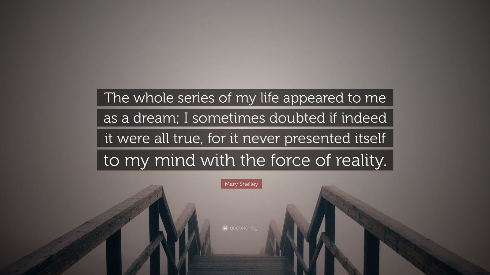 "Mary Shelley Quote: ""The whole series of my life appeared to me as a dream; I sometimes doubted if indeed it were all true, for it never presented itself to my mind with the force of reality."""