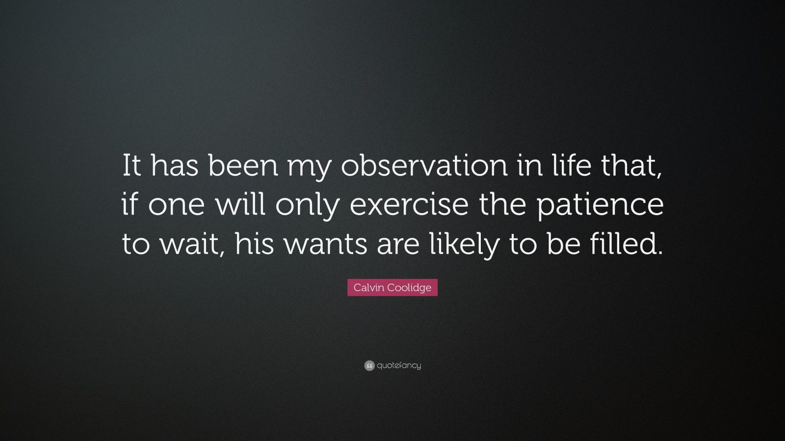 "Calvin Coolidge Quote: ""It has been my observation in life that, if one will only exercise the patience to wait, his wants are likely to be filled."""