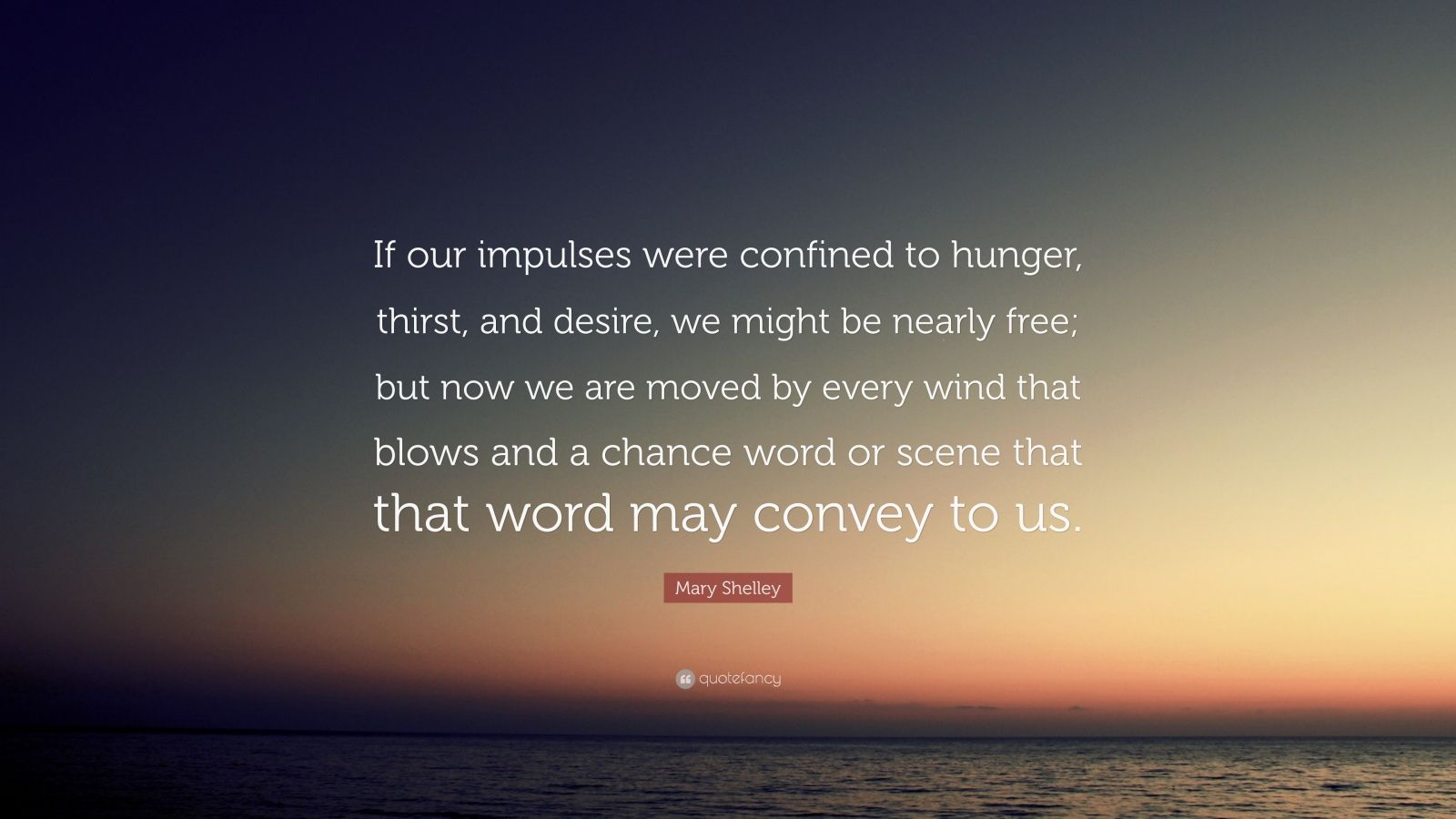 "Mary Shelley Quote: ""If our impulses were confined to hunger, thirst, and desire, we might be nearly free; but now we are moved by every wind that blows and a chance word or scene that that word may convey to us."""