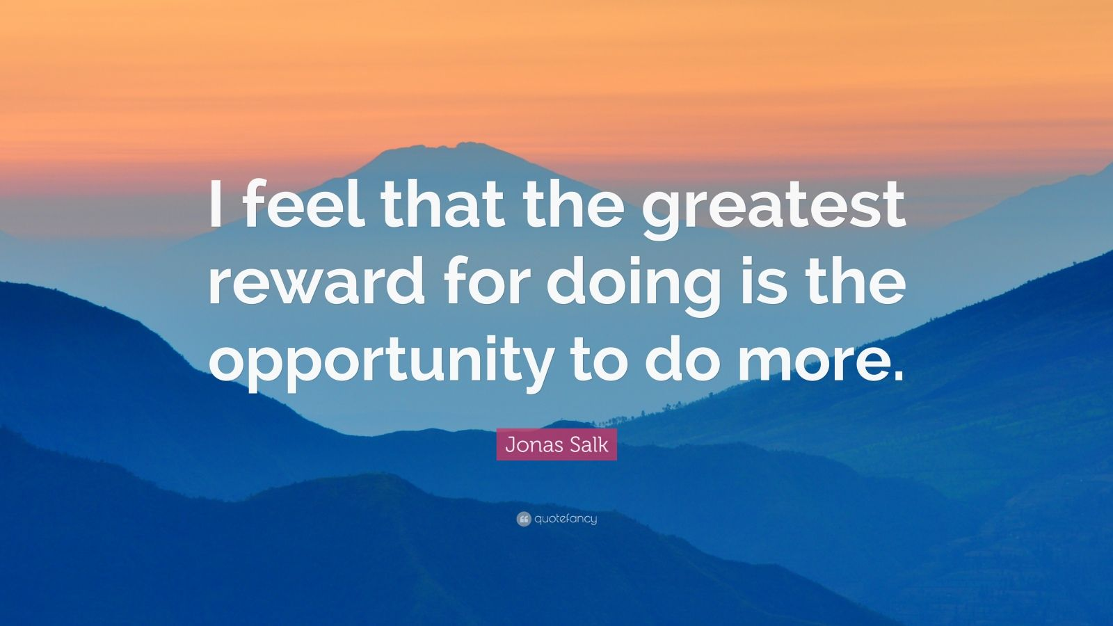 """Jonas Salk Quote: """"I feel that the greatest reward for doing is the opportunity to do more."""""""
