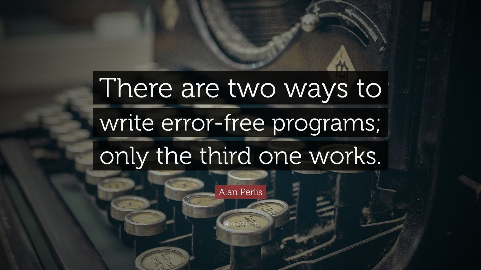 "Alan Perlis Quote: ""There are two ways to write error-free programs; only the third one works."""