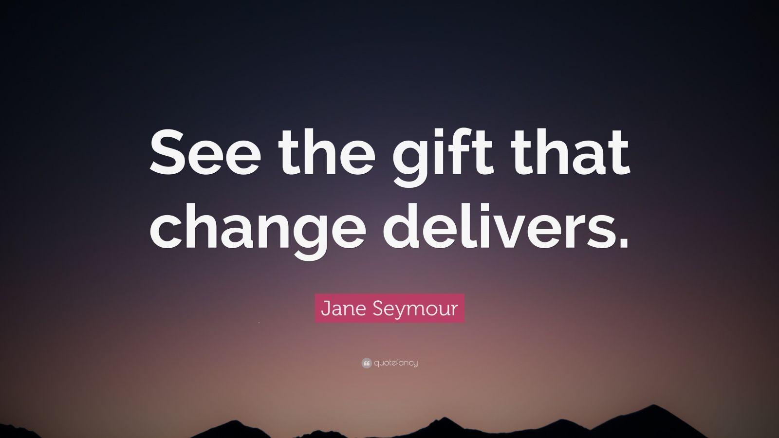 "Jane Seymour Quote: ""See the gift that change delivers."""