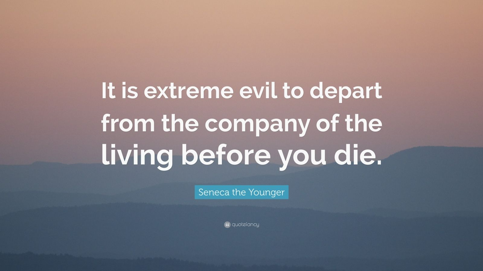 """Seneca the Younger Quote: """"It is extreme evil to depart from the company of the living before you die."""""""