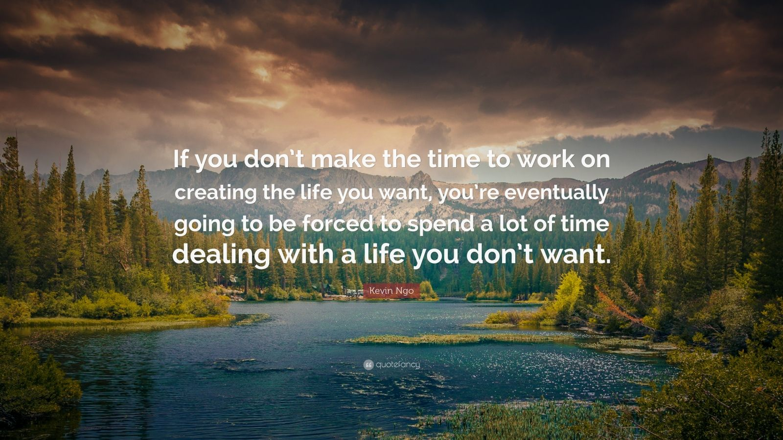 "Kevin Ngo Quote: ""If you don't make the time to work on creating the life you want, you're eventually going to be forced to spend a lot of time dealing with a life you don't want."""