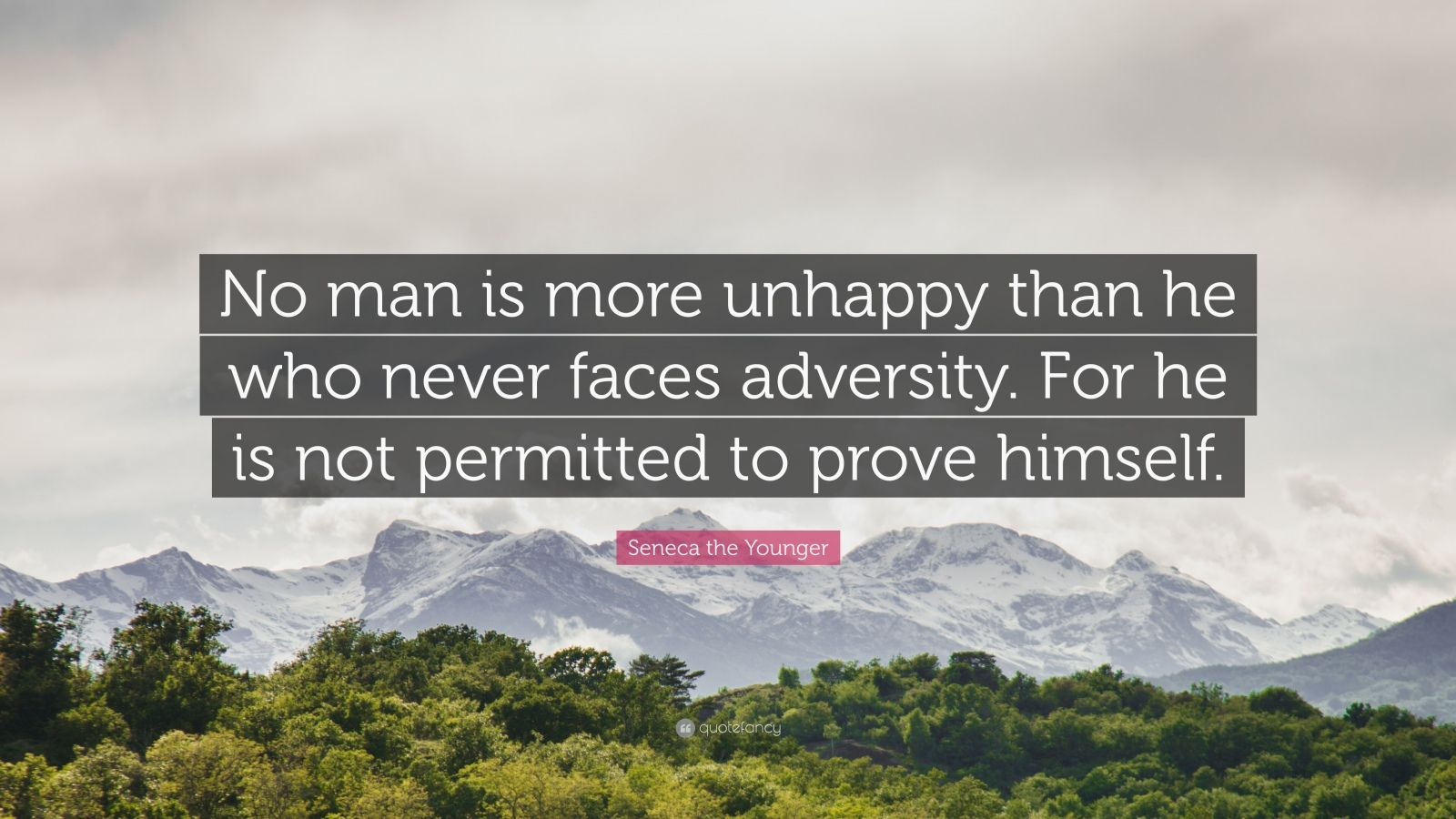"Seneca the Younger Quote: ""No man is more unhappy than he who never faces adversity. For he is not permitted to prove himself."""