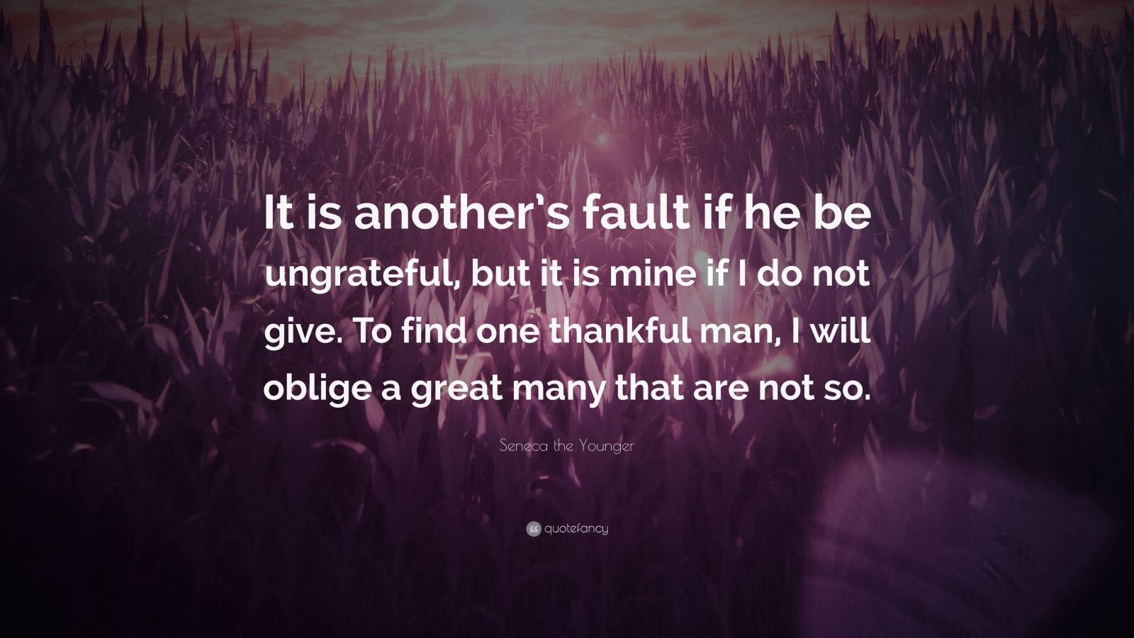 """Seneca the Younger Quote: """"It is another's fault if he be ungrateful, but it is mine if I do not give. To find one thankful man, I will oblige a great many that are not so."""""""