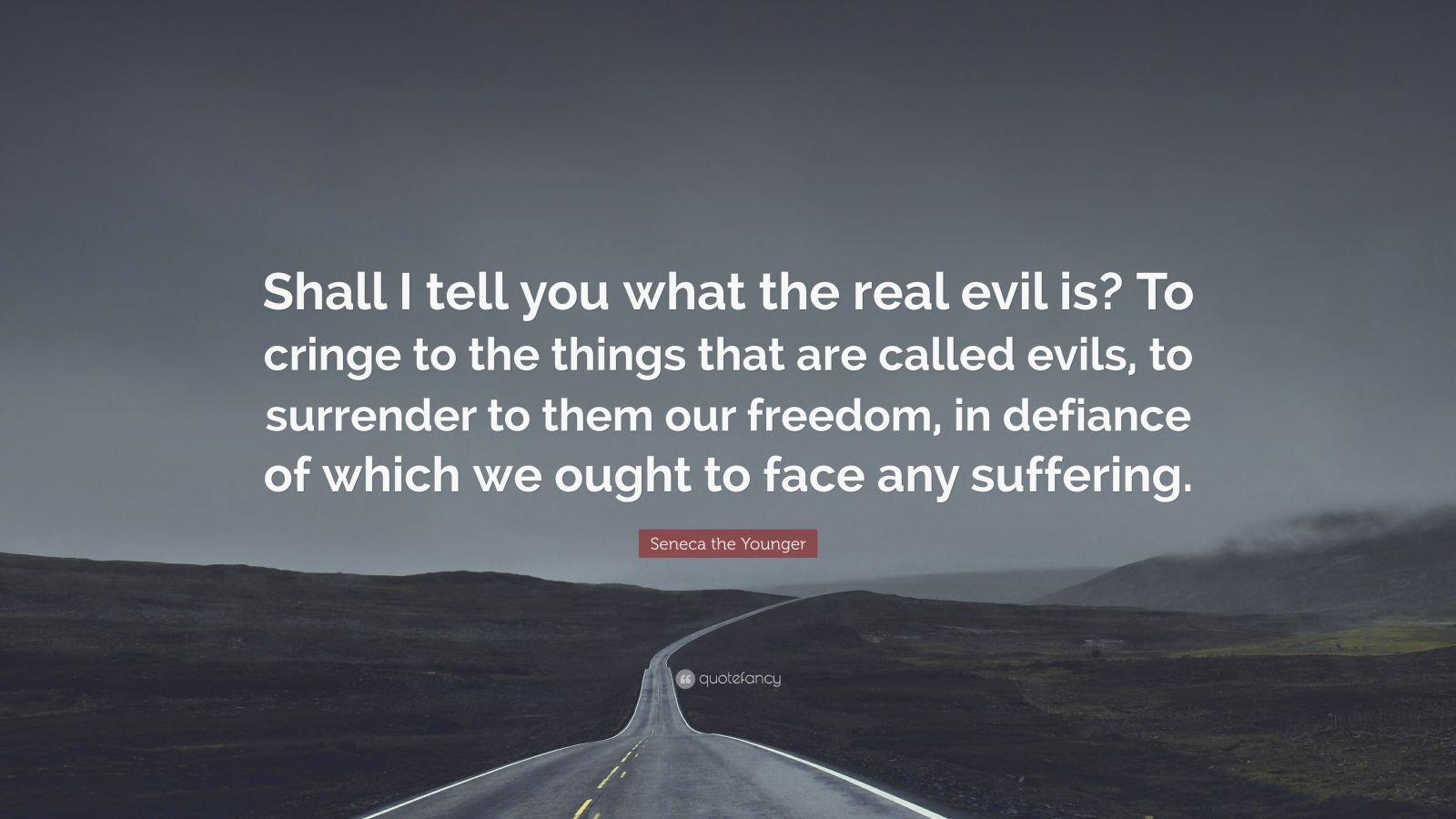 "Seneca the Younger Quote: ""Shall I tell you what the real evil is? To cringe to the things that are called evils, to surrender to them our freedom, in defiance of which we ought to face any suffering."""