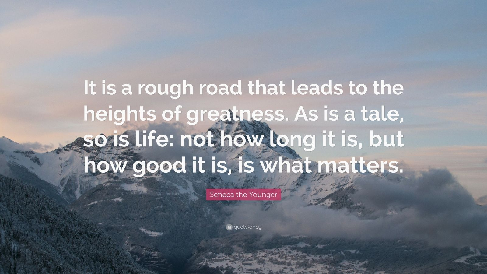 """Seneca the Younger Quote: """"It is a rough road that leads to the heights of greatness. As is a tale, so is life: not how long it is, but how good it is, is what matters."""""""