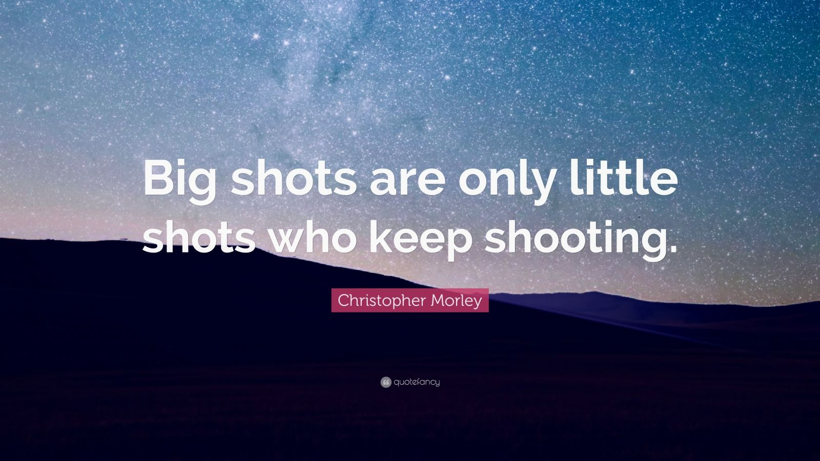 "Christopher Morley Quote: ""Big shots are only little shots who keep shooting."""