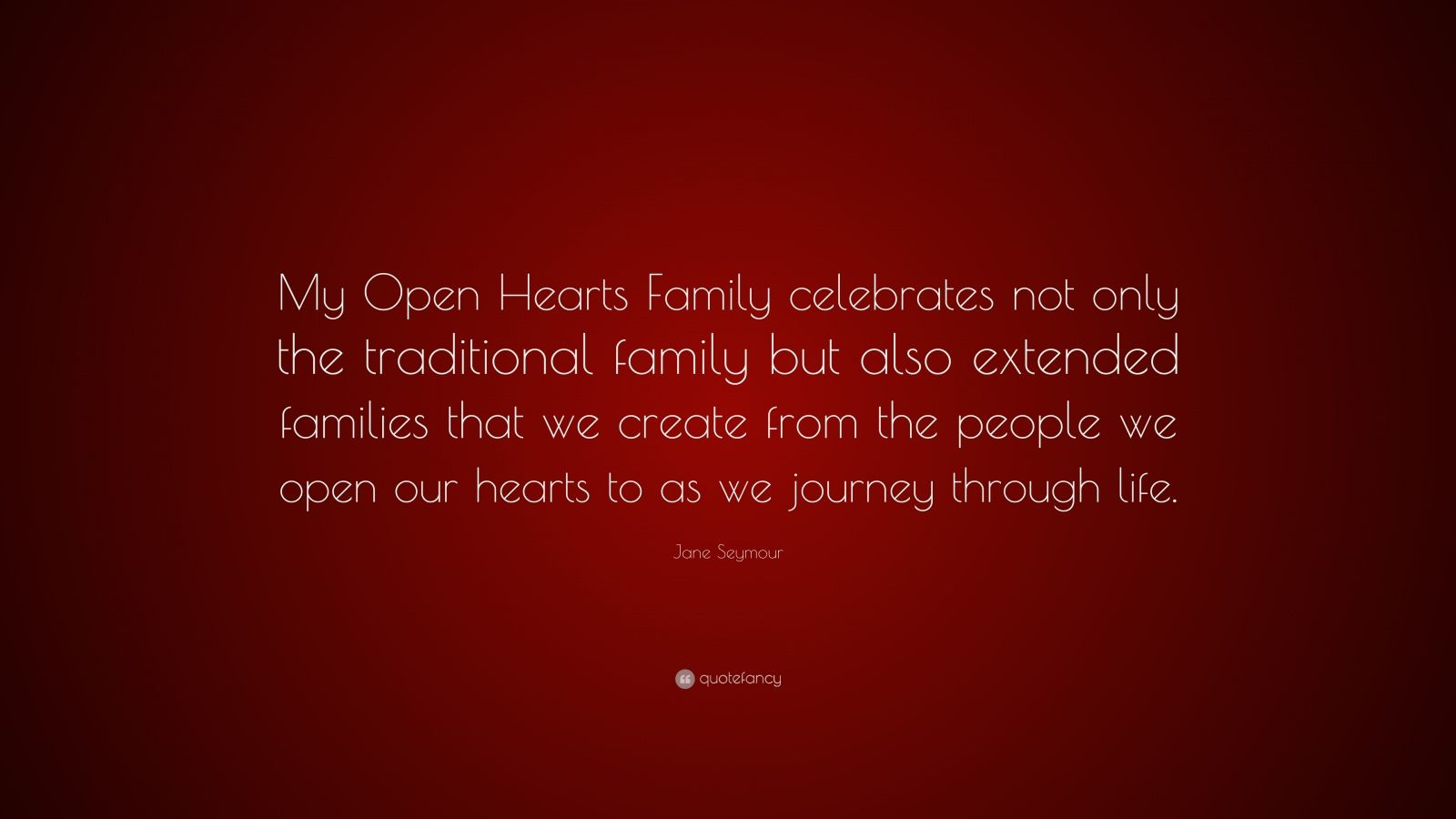 "Jane Seymour Quote: ""My Open Hearts Family celebrates not only the traditional family but also extended families that we create from the people we open our hearts to as we journey through life."""