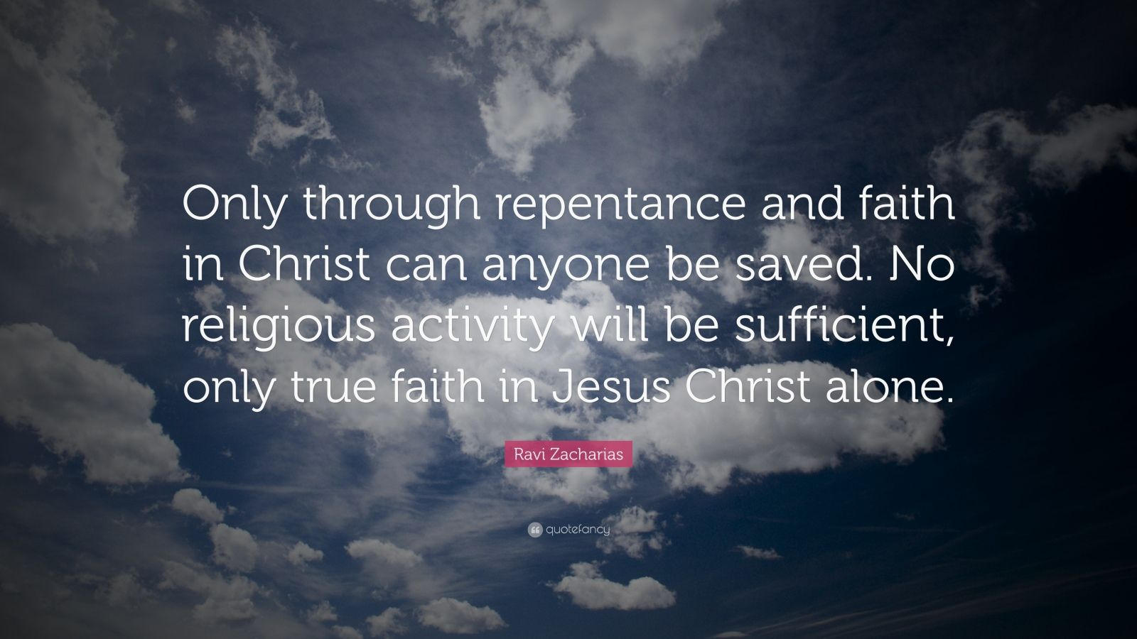 """Ravi Zacharias Quote: """"Only through repentance and faith in Christ can anyone be saved. No religious activity will be sufficient, only true faith in Jesus Christ alone."""""""