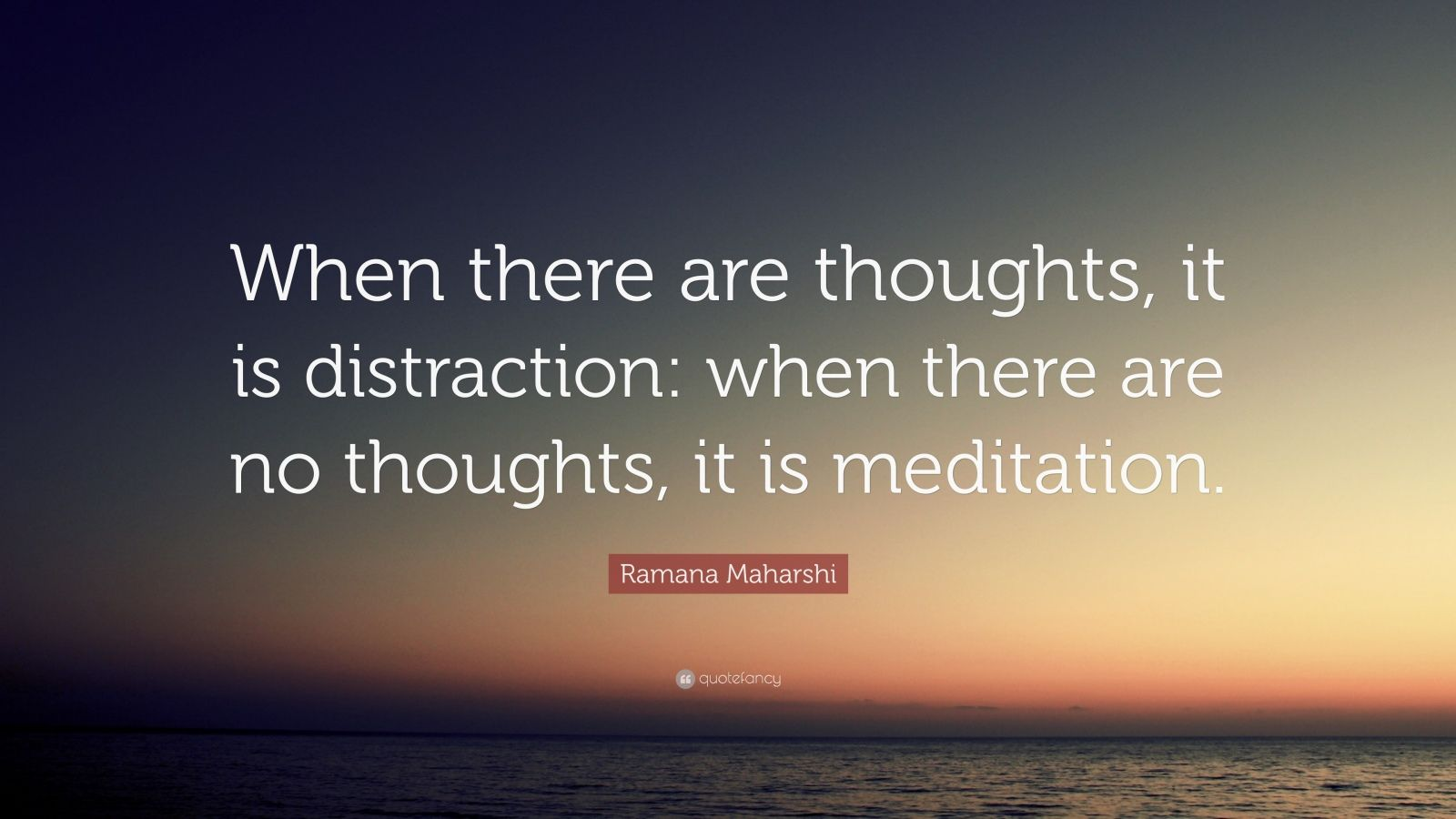 """Ramana Maharshi Quote: """"When there are thoughts, it is distraction: when there are no thoughts, it is meditation."""""""