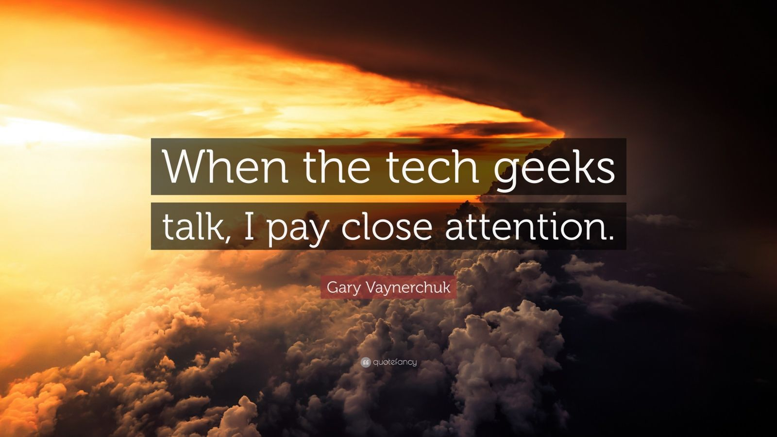 "Gary Vaynerchuk Quote: ""When the tech geeks talk, I pay close attention."""