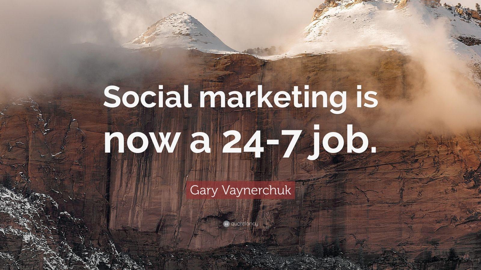 "Gary Vaynerchuk Quote: ""Social marketing is now a 24-7 job."""