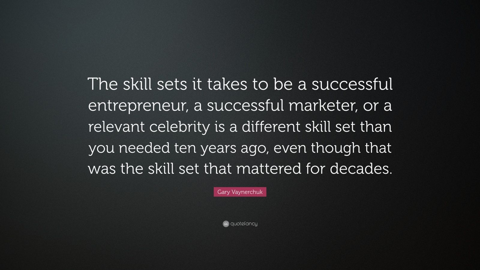 "Gary Vaynerchuk Quote: ""The skill sets it takes to be a successful entrepreneur, a successful marketer, or a relevant celebrity is a different skill set than you needed ten years ago, even though that was the skill set that mattered for decades."""