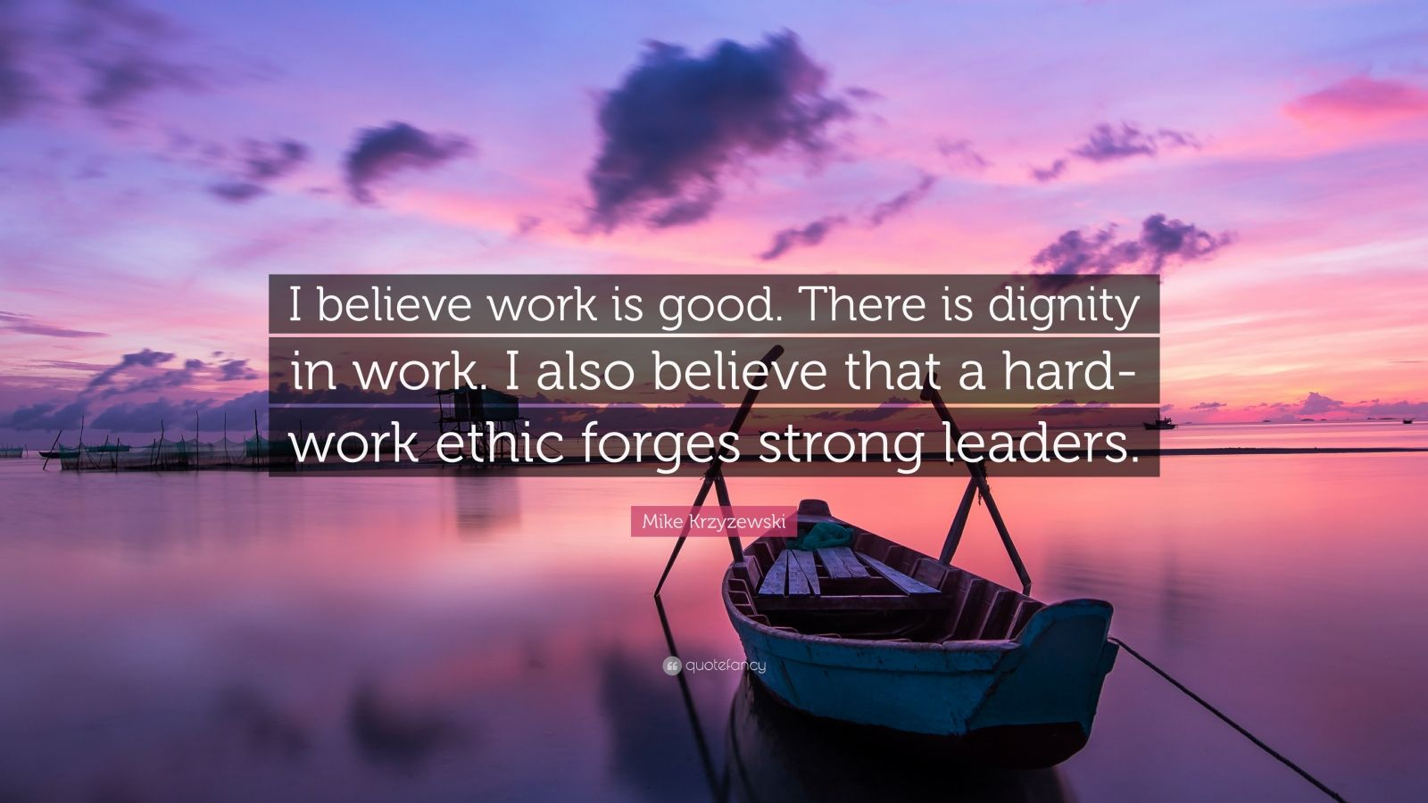 "Mike Krzyzewski Quote: ""I believe work is good. There is dignity in work. I also believe that a hard-work ethic forges strong leaders."""
