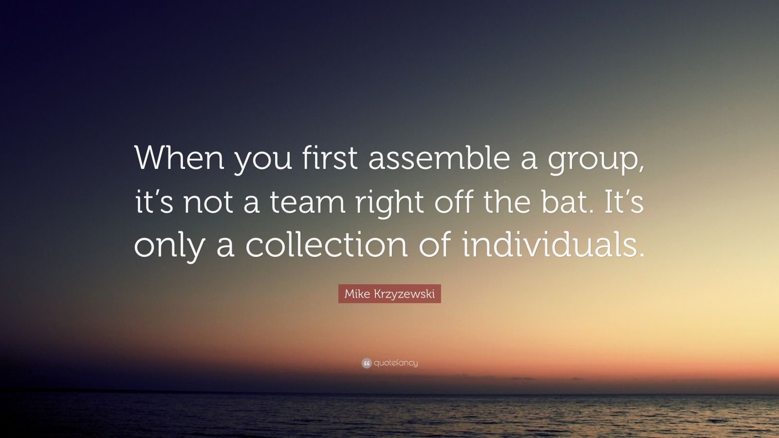 "Mike Krzyzewski Quote: ""When you first assemble a group, it's not a team right off the bat. It's only a collection of individuals."""