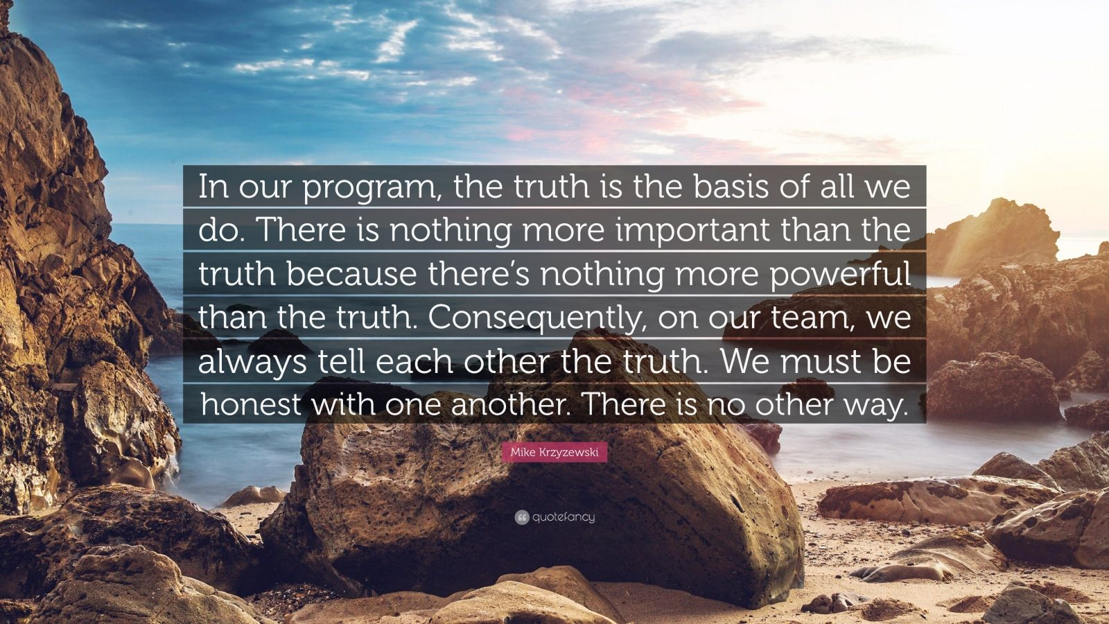 """Mike Krzyzewski Quote: """"In our program, the truth is the basis of all we do. There is nothing more important than the truth because there's nothing more powerful than the truth. Consequently, on our team, we always tell each other the truth. We must be honest with one another. There is no other way."""""""