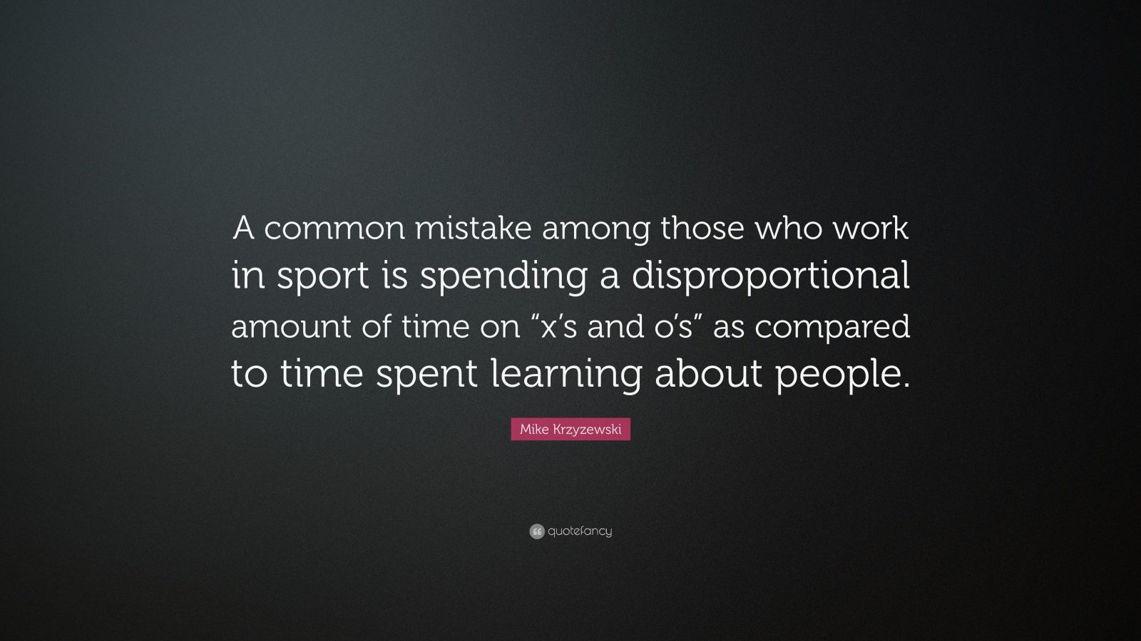 "Mike Krzyzewski Quote: ""A common mistake among those who work in sport is spending a disproportional amount of time on ""x's and o's"" as compared to time spent learning about people."""