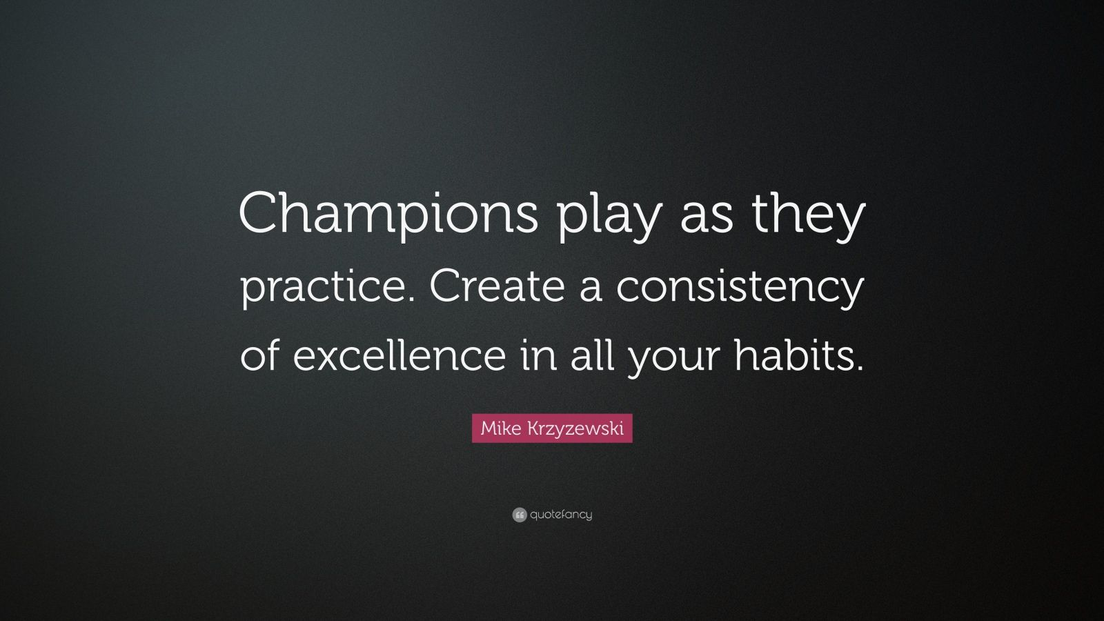 "Mike Krzyzewski Quote: ""Champions play as they practice. Create a consistency of excellence in all your habits."""