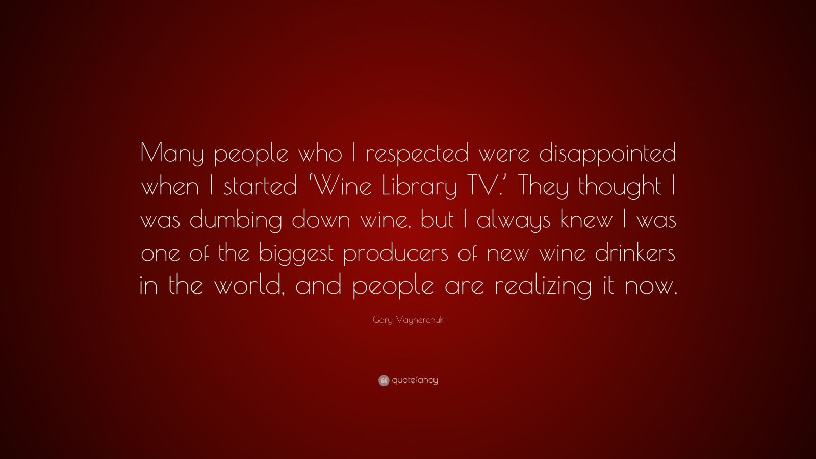 """Gary Vaynerchuk Quote: """"Many people who I respected were disappointed when I started 'Wine Library TV.' They thought I was dumbing down wine, but I always knew I was one of the biggest producers of new wine drinkers in the world, and people are realizing it now."""""""