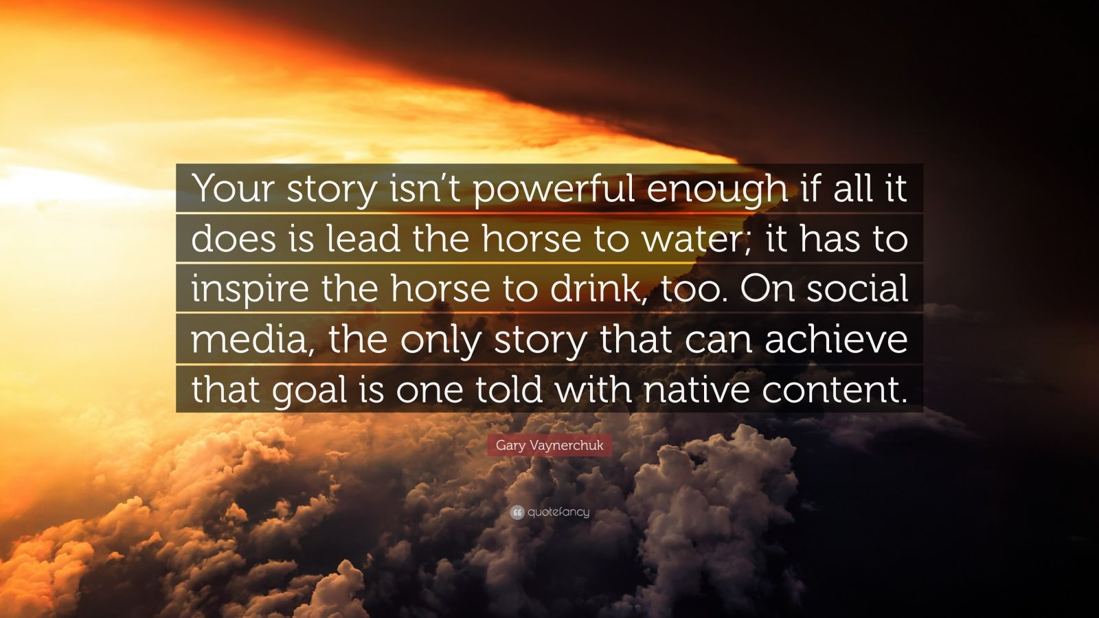 """Gary Vaynerchuk Quote: """"Your story isn't powerful enough if all it does is lead the horse to water; it has to inspire the horse to drink, too. On social media, the only story that can achieve that goal is one told with native content."""""""