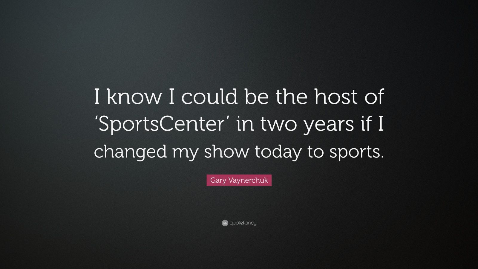 """Gary Vaynerchuk Quote: """"I know I could be the host of 'SportsCenter' in two years if I changed my show today to sports."""""""