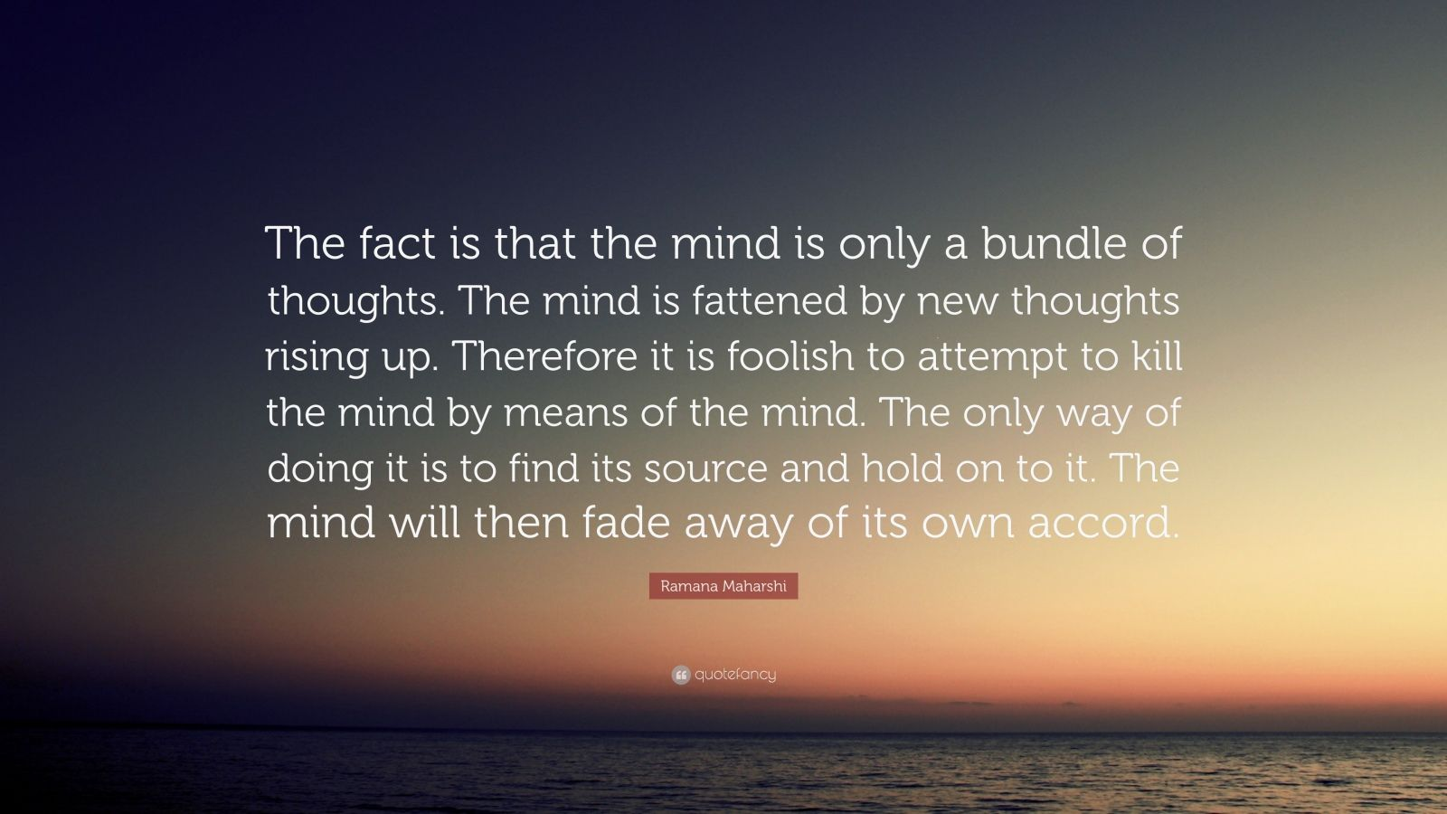 "Ramana Maharshi Quote: ""The fact is that the mind is only a bundle of thoughts. The mind is fattened by new thoughts rising up. Therefore it is foolish to attempt to kill the mind by means of the mind. The only way of doing it is to find its source and hold on to it. The mind will then fade away of its own accord."""