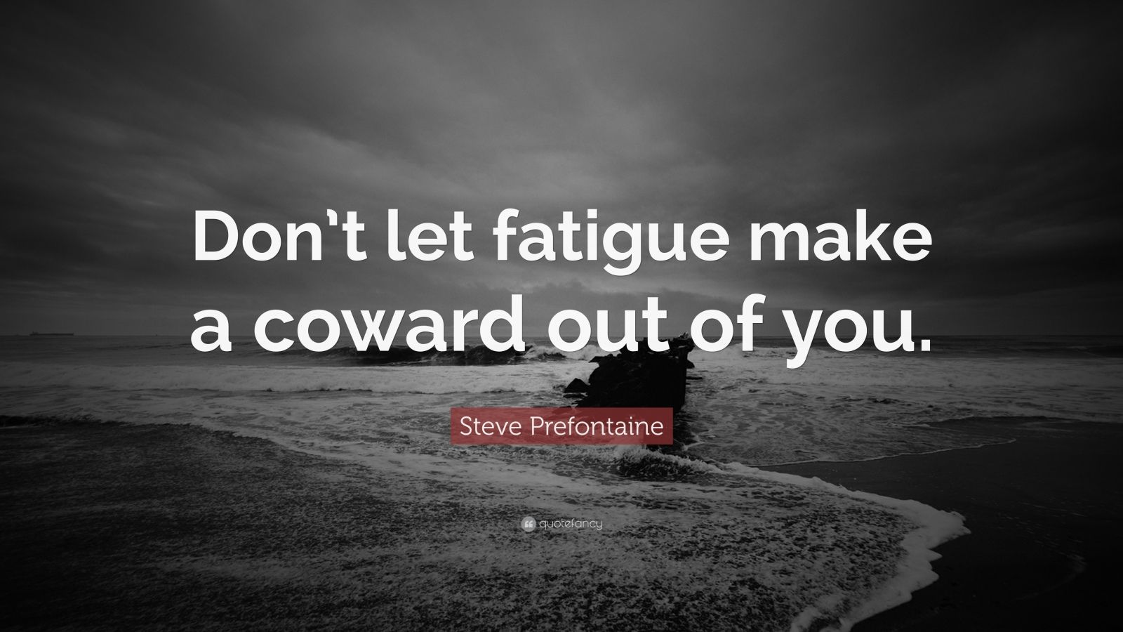 "Steve Prefontaine Quote: ""Don't let fatigue make a coward out of you."""