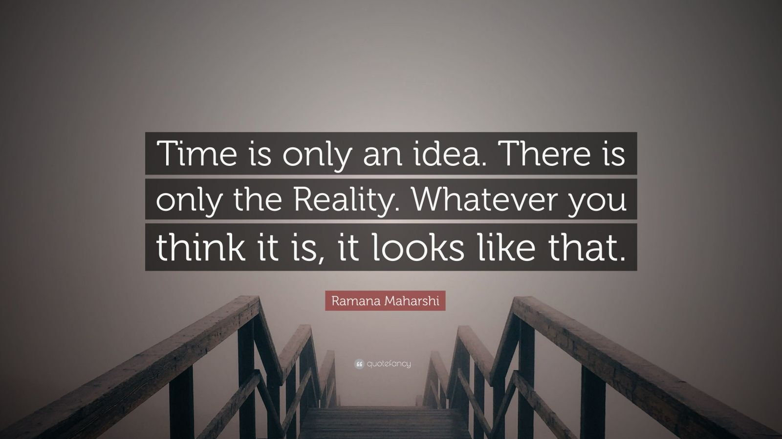 "Ramana Maharshi Quote: ""Time is only an idea. There is only the Reality. Whatever you think it is, it looks like that."""