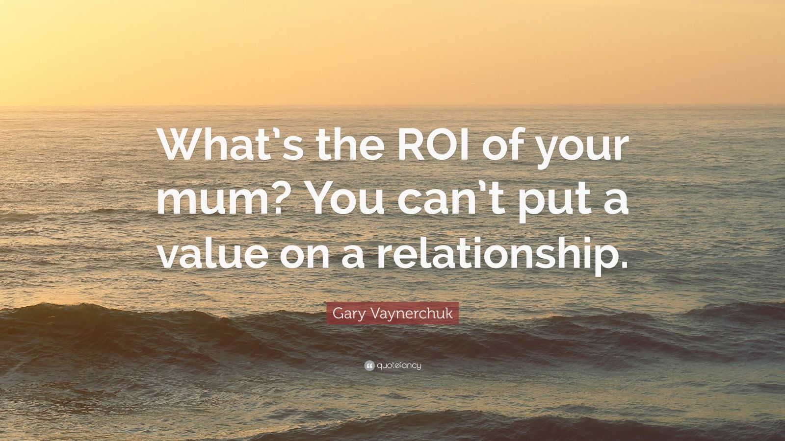 "Gary Vaynerchuk Quote: ""What's the ROI of your mum? You can't put a value on a relationship."""
