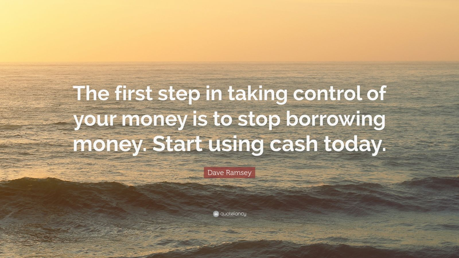 """Dave Ramsey Quote: """"The first step in taking control of your money is to stop borrowing money. Start using cash today."""""""