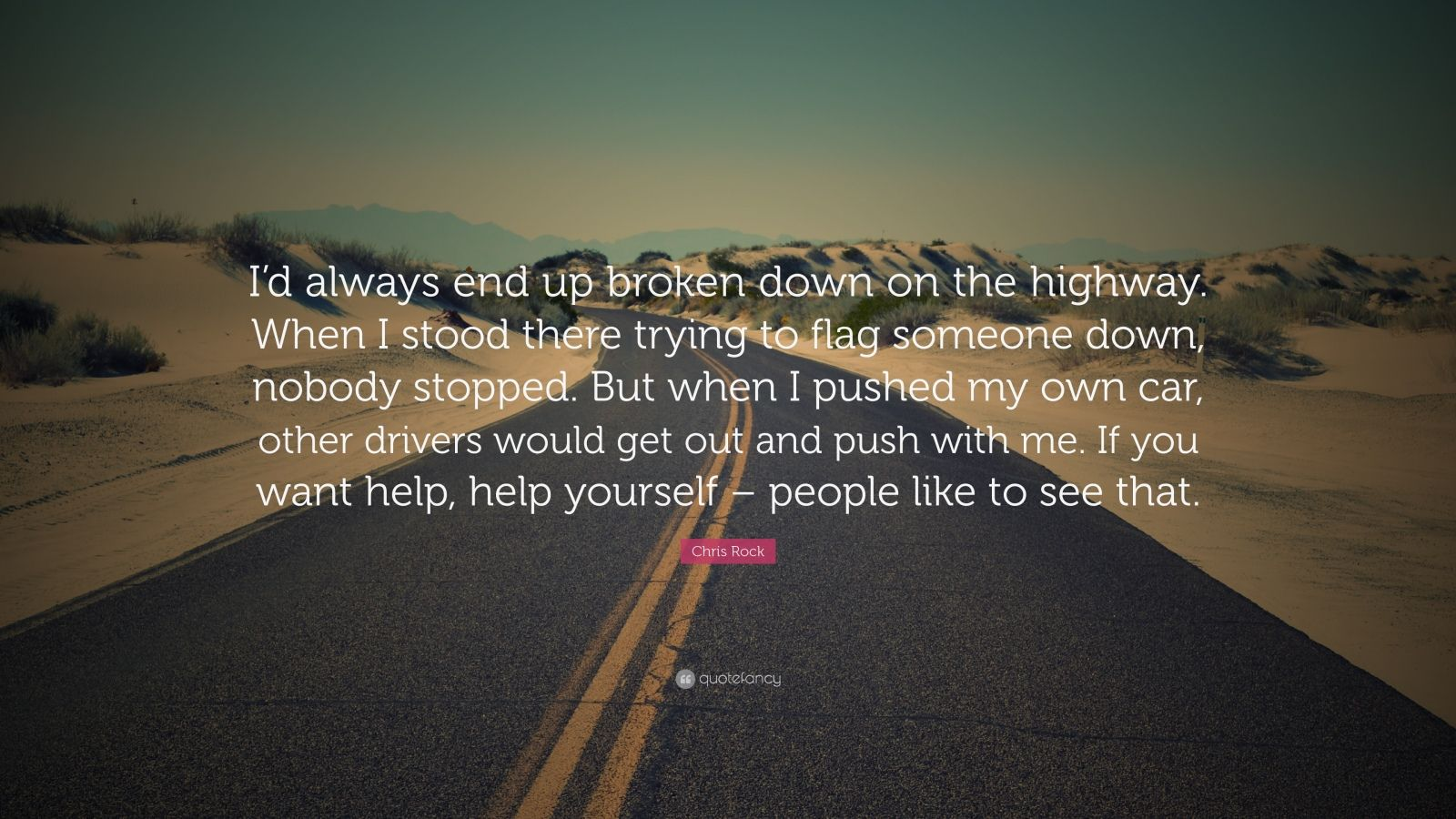"Chris Rock Quote: ""I'd always end up broken down on the highway. When I stood there trying to flag someone down, nobody stopped. But when I pushed my own car, other drivers would get out and push with me. If you want help, help yourself – people like to see that."""