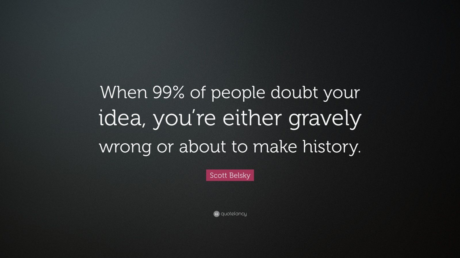 """Scott Belsky Quote: """"When 99% of people doubt your idea, you're either gravely wrong or about to make history."""""""