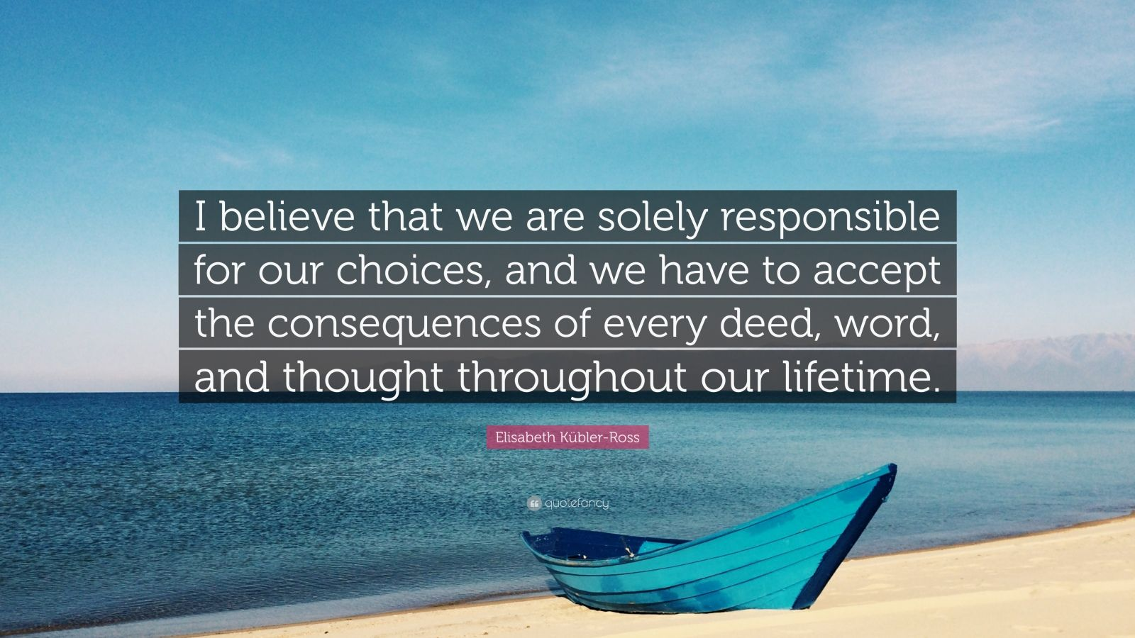 """Elisabeth Kübler-Ross Quote: """"I believe that we are solely responsible for our choices, and we have to accept the consequences of every deed, word, and thought throughout our lifetime."""""""