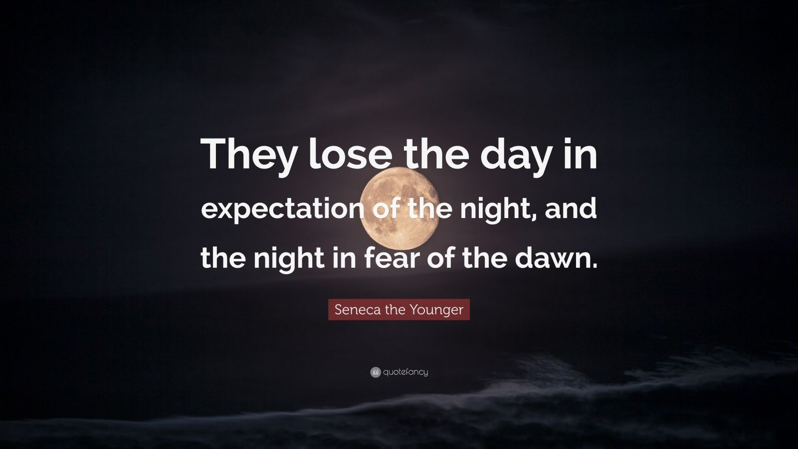 "Seneca the Younger Quote: ""They lose the day in expectation of the night, and the night in fear of the dawn."""