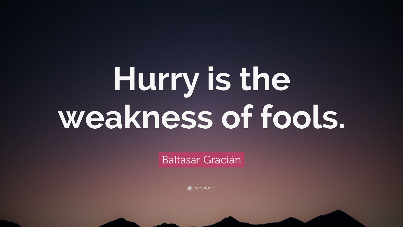 "Baltasar Gracián Quote: ""Hurry is the weakness of fools."""