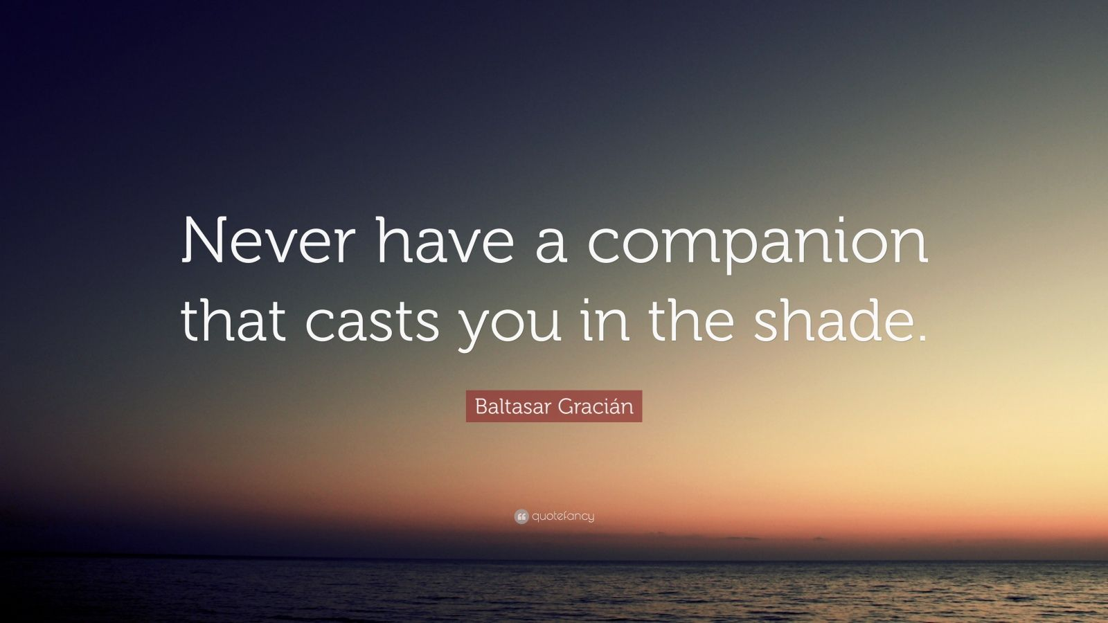 """Baltasar Gracián Quote: """"Never have a companion that casts you in the shade."""""""