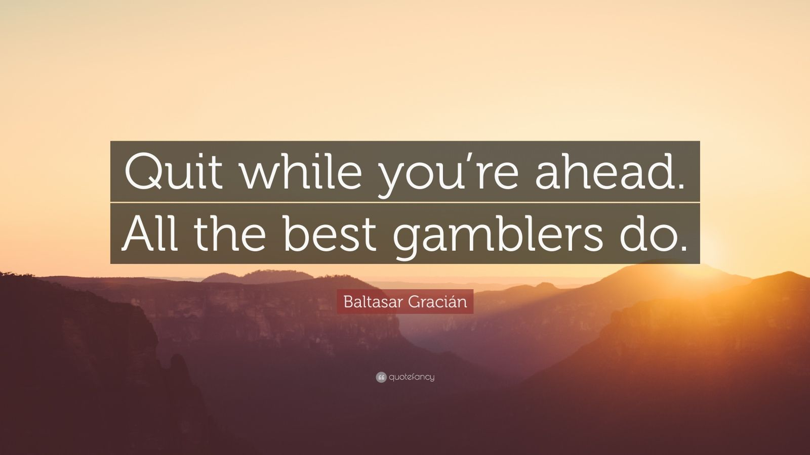 """Baltasar Gracián Quote: """"Quit while you're ahead. All the best gamblers do."""""""