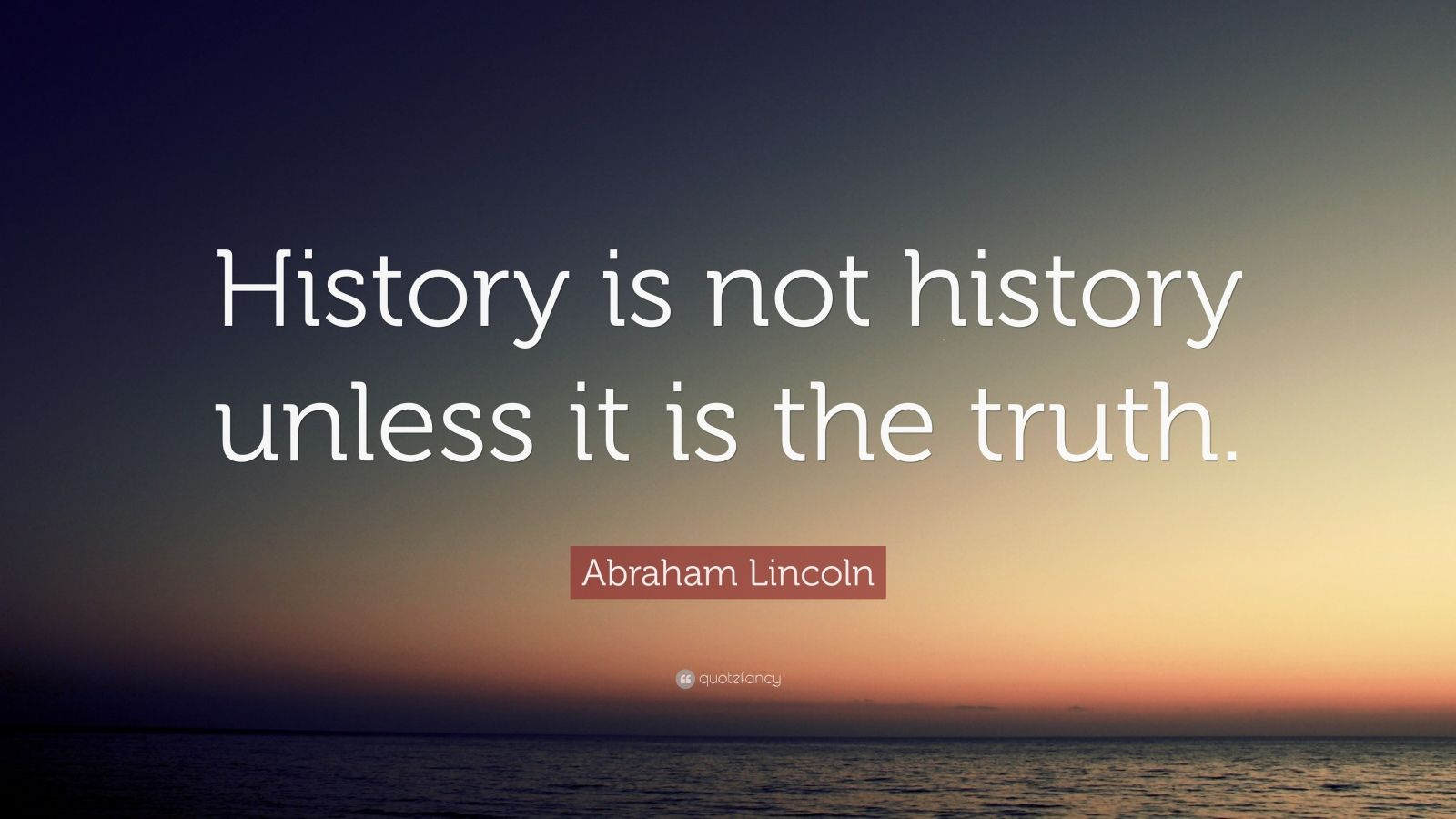 """Abraham Lincoln Quote: """"History is not history unless it is the truth."""""""