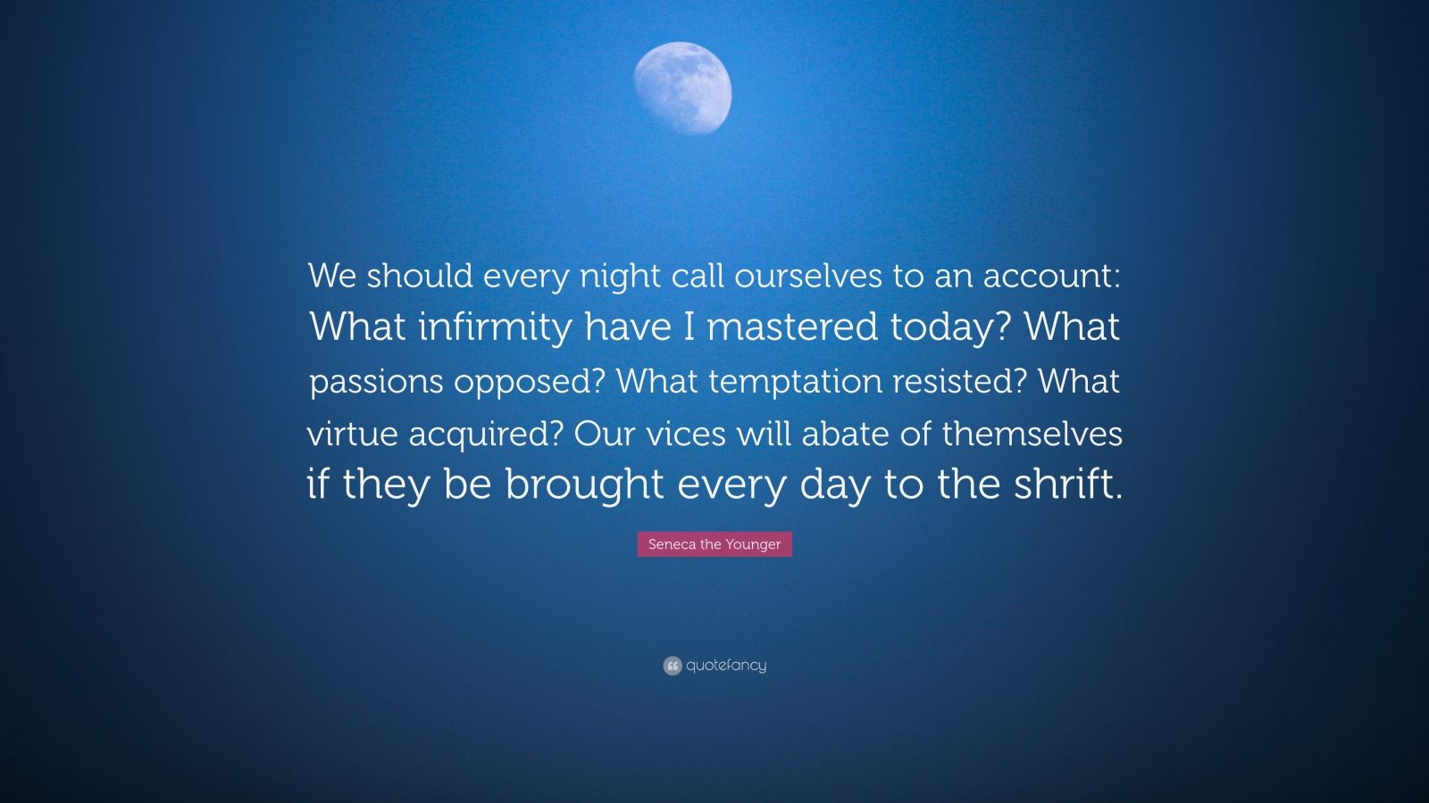 """Seneca the Younger Quote: """"We should every night call ourselves to an account: What infirmity have I mastered today? What passions opposed? What temptation resisted? What virtue acquired? Our vices will abate of themselves if they be brought every day to the shrift."""""""