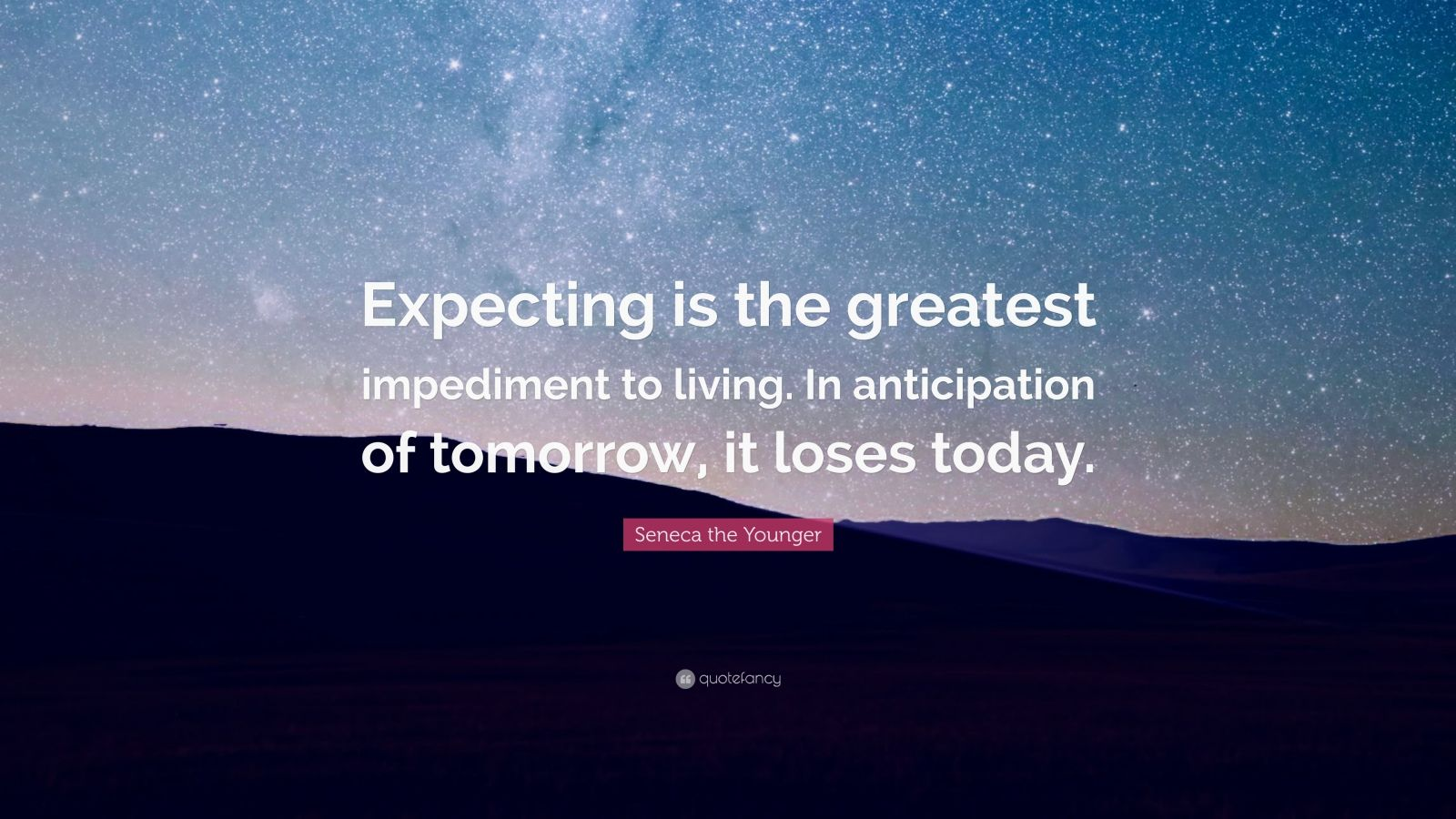 """Seneca the Younger Quote: """"Expecting is the greatest impediment to living. In anticipation of tomorrow, it loses today."""""""