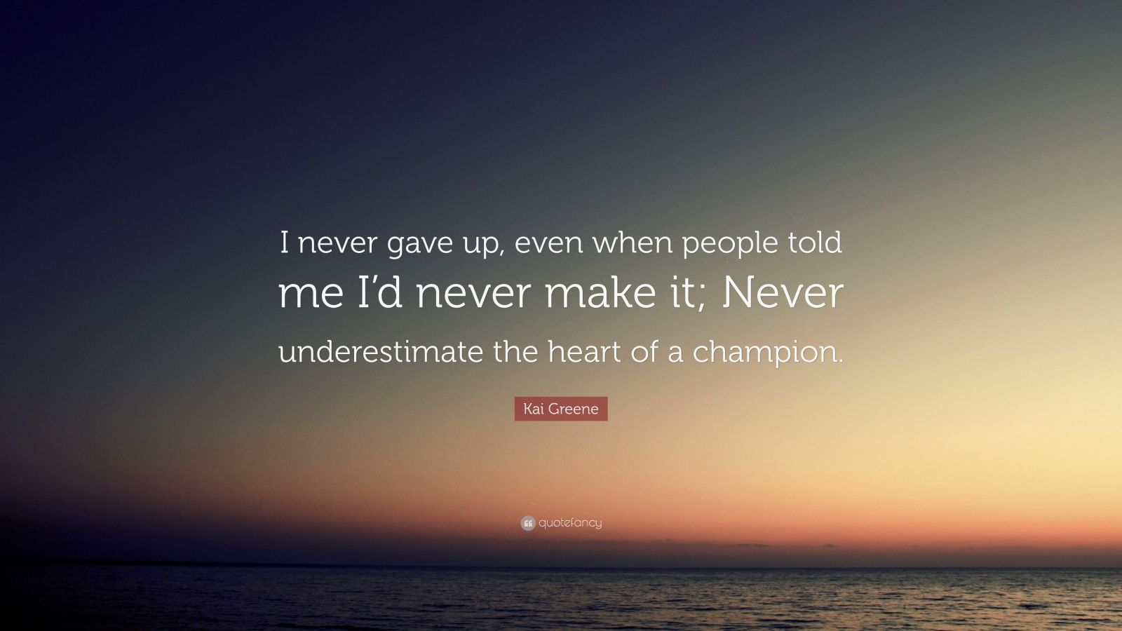 "Kai Greene Quote: ""I never gave up, even when people told me I'd never make it; Never underestimate the heart of a champion."""