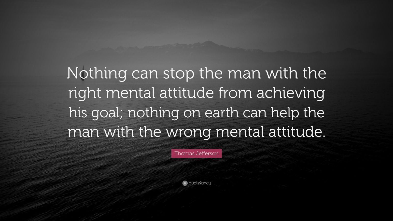 "Thomas Jefferson Quote: ""Nothing can stop the man with the right mental attitude from achieving his goal; nothing on earth can help the man with the wrong mental attitude."""
