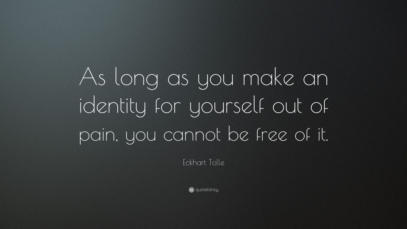 "Eckhart Tolle Quote: ""As long as you make an identity for yourself out of pain, you cannot be free of it."""