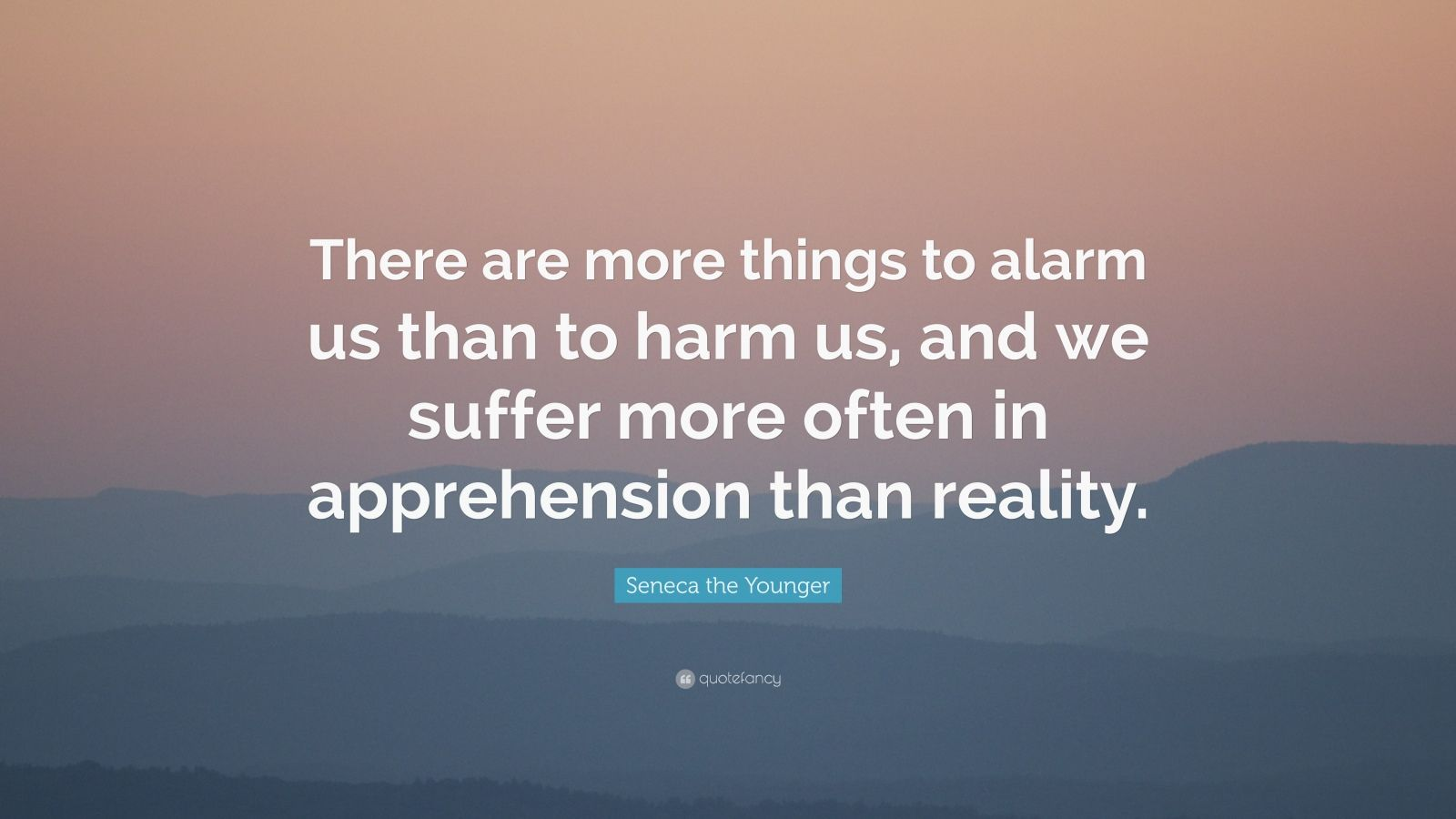 """Seneca the Younger Quote: """"There are more things to alarm us than to harm us, and we suffer more often in apprehension than reality."""""""