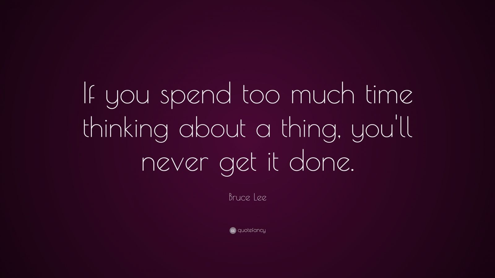"""Bruce Lee Quote: """"If you spend too much time thinking about a thing, you'll never get it done."""""""
